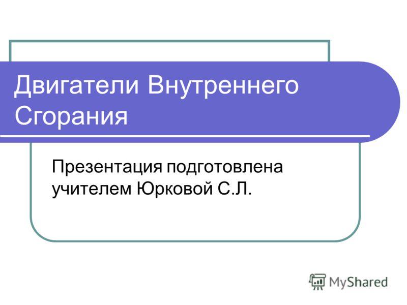 Двигатели Внутреннего Сгорания Презентация подготовлена учителем Юрковой С.Л.