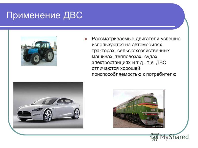 Применение ДВС Рассматриваемые двигатели успешно используются на автомобилях, тракторах, сельскохозяйственных машинах, тепловозах, судах, электростанциях и т.д., т.е. ДВС отличаются хорошей приспособляемостью к потребителю
