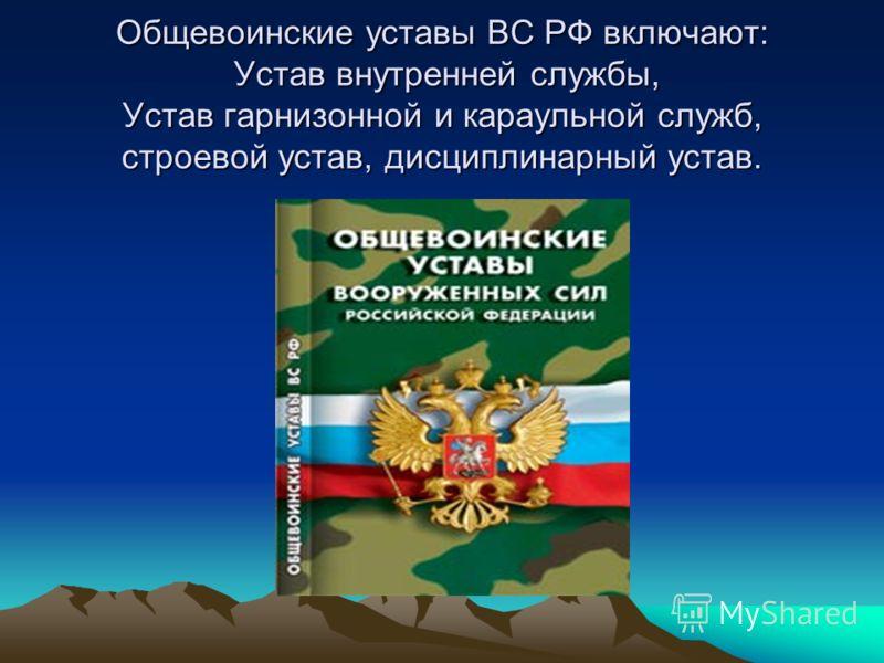 Общевоинские уставы ВС РФ включают: Устав внутренней службы, Устав гарнизонной и караульной служб, строевой устав, дисциплинарный устав.