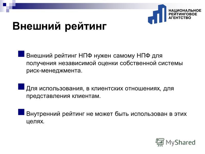 Внешний рейтинг НПФ нужен самому НПФ для получения независимой оценки собственной системы риск-менеджмента. Для использования, в клиентских отношениях, для представления клиентам. Внутренний рейтинг не может быть использован в этих целях. Внешний рей