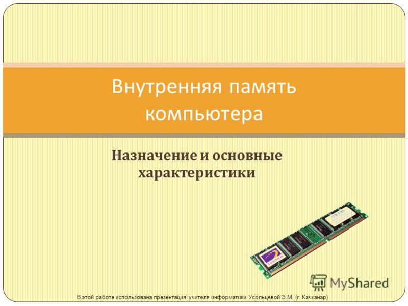 Назначение и основные характеристики Внутренняя память компьютера В этой работе использована презентация учителя информатики Усольцевой Э.М. (г. Качканар)