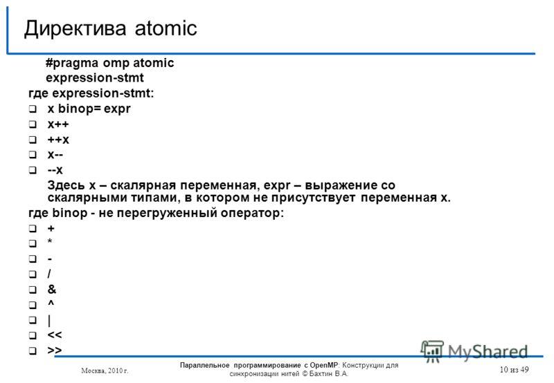 10 из 49 #pragma omp atomic expression-stmt где expression-stmt: x binop= expr x++ ++x x-- --x Здесь х – скалярная переменная, expr – выражение со скалярными типами, в котором не присутствует переменная х. где binop - не перегруженный оператор: + * -
