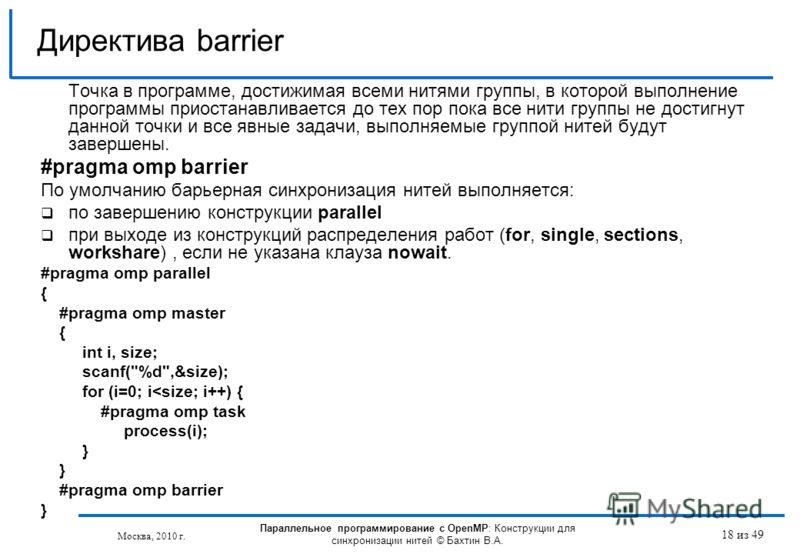18 из 49 Точка в программе, достижимая всеми нитями группы, в которой выполнение программы приостанавливается до тех пор пока все нити группы не достигнут данной точки и все явные задачи, выполняемые группой нитей будут завершены. #pragma omp barrier