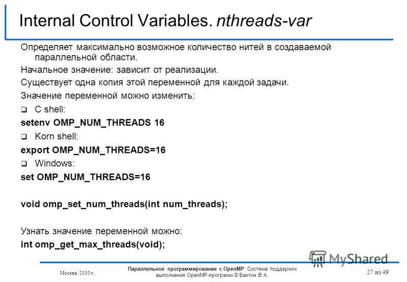 27 из 49 Internal Control Variables. nthreads-var Москва, 2010 г. Параллельное программирование с OpenMP: Система поддержки выполнения OpenMP-программ © Бахтин В.А. Определяет максимально возможное количество нитей в создаваемой параллельной области.