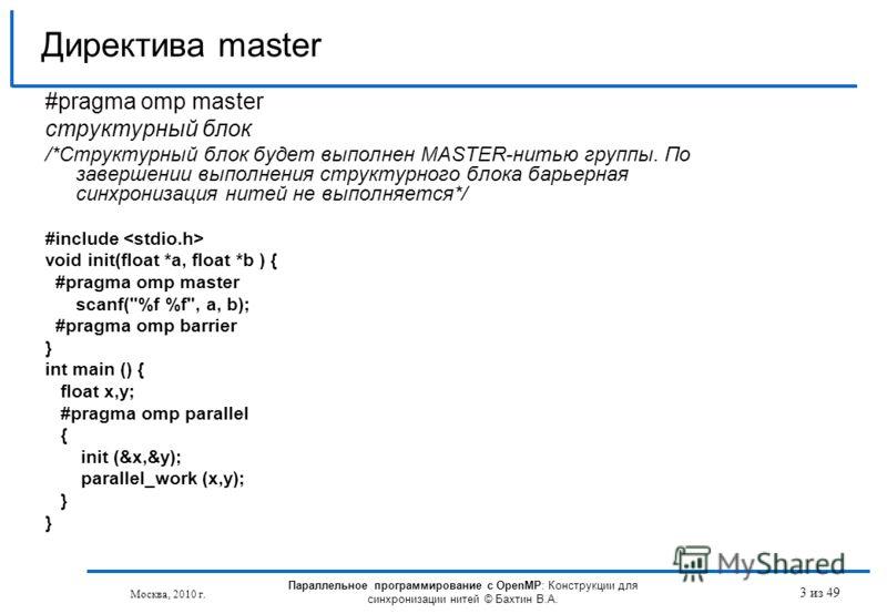 3 из 49 #pragma omp master структурный блок /*Структурный блок будет выполнен MASTER-нитью группы. По завершении выполнения структурного блока барьерная синхронизация нитей не выполняется*/ #include void init(float *a, float *b ) { #pragma omp master