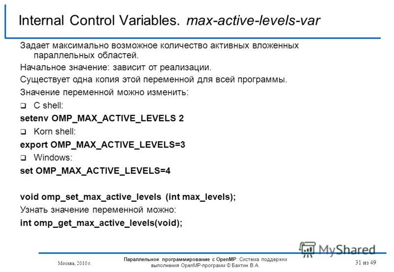 31 из 49 Internal Control Variables. max-active-levels-var Москва, 2010 г. Параллельное программирование с OpenMP: Система поддержки выполнения OpenMP-программ © Бахтин В.А. Задает максимально возможное количество активных вложенных параллельных обла