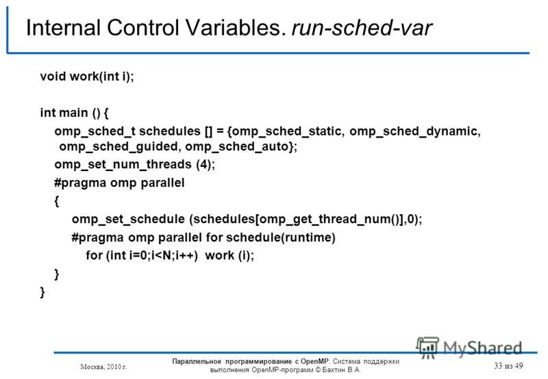 33 из 49 Internal Control Variables. run-sched-var Москва, 2010 г. Параллельное программирование с OpenMP: Система поддержки выполнения OpenMP-программ © Бахтин В.А. void work(int i); int main () { omp_sched_t schedules [] = {omp_sched_static, omp_sc