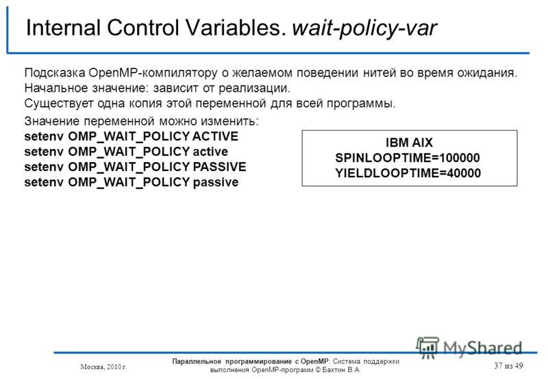 37 из 49 Internal Control Variables. wait-policy-var Москва, 2010 г. Параллельное программирование с OpenMP: Система поддержки выполнения OpenMP-программ © Бахтин В.А. Подсказка OpenMP-компилятору о желаемом поведении нитей во время ожидания. Начальн