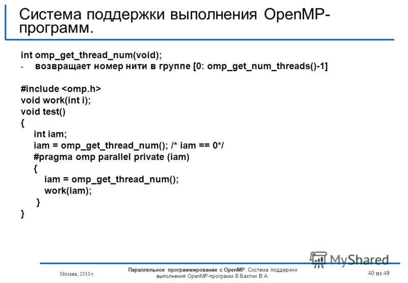 40 из 49 int omp_get_thread_num(void); - возвращает номер нити в группе [0: omp_get_num_threads()-1] #include void work(int i); void test() { int iam; iam = omp_get_thread_num(); /* iam == 0*/ #pragma omp parallel private (iam) { iam = omp_get_thread
