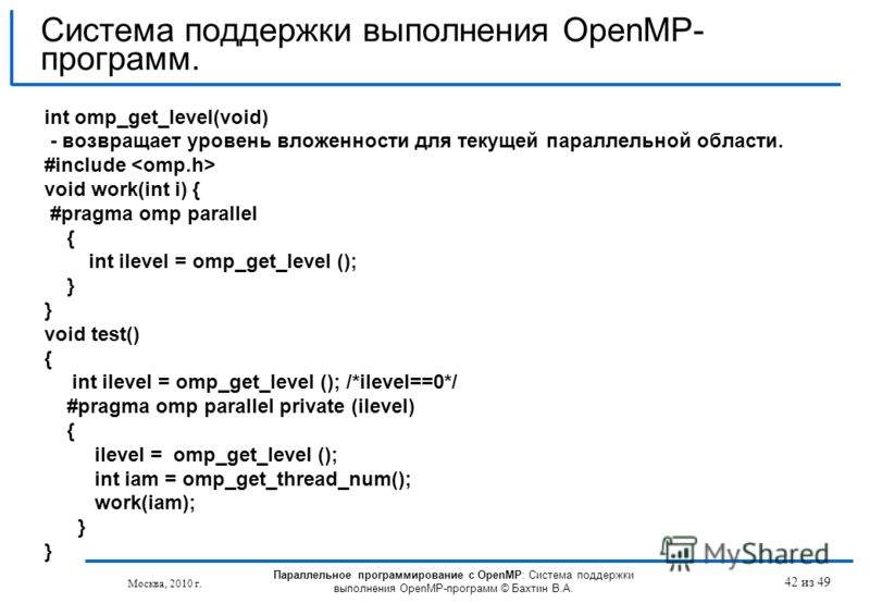 42 из 49 int omp_get_level(void) - возвращает уровень вложенности для текущей параллельной области. #include void work(int i) { #pragma omp parallel { int ilevel = omp_get_level (); } void test() { int ilevel = omp_get_level (); /*ilevel==0*/ #pragma