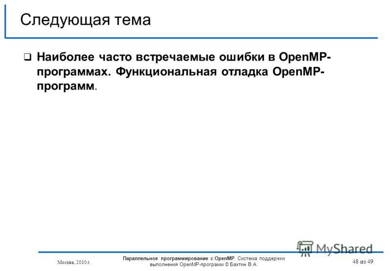 48 из 49 Наиболее часто встречаемые ошибки в OpenMP- программах. Функциональная отладка OpenMP- программ. Следующая тема Москва, 2010 г. Параллельное программирование с OpenMP: Система поддержки выполнения OpenMP-программ © Бахтин В.А.