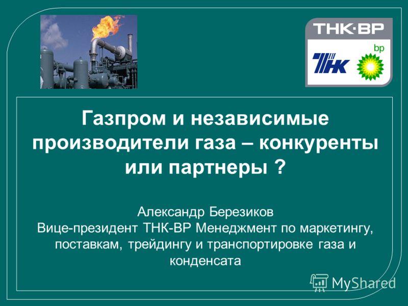 Газпром и независимые производители газа – конкуренты или партнеры ? Александр Березиков Вице-президент ТНК-ВР Менеджмент по маркетингу, поставкам, трейдингу и транспортировке газа и конденсата