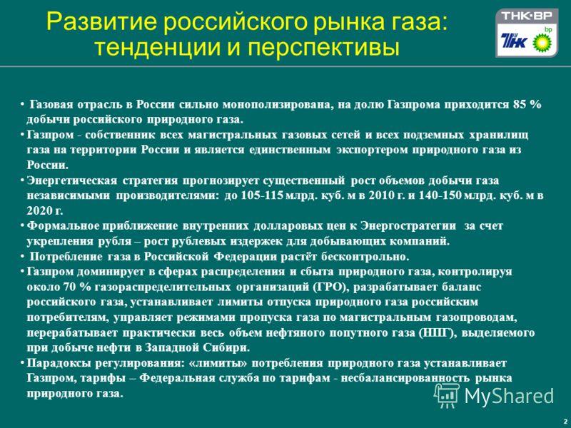 2 Газовая отрасль в России сильно монополизирована, на долю Газпрома приходится 85 % добычи российского природного газа. Газпром - собственник всех магистральных газовых сетей и всех подземных хранилищ газа на территории России и является единственны