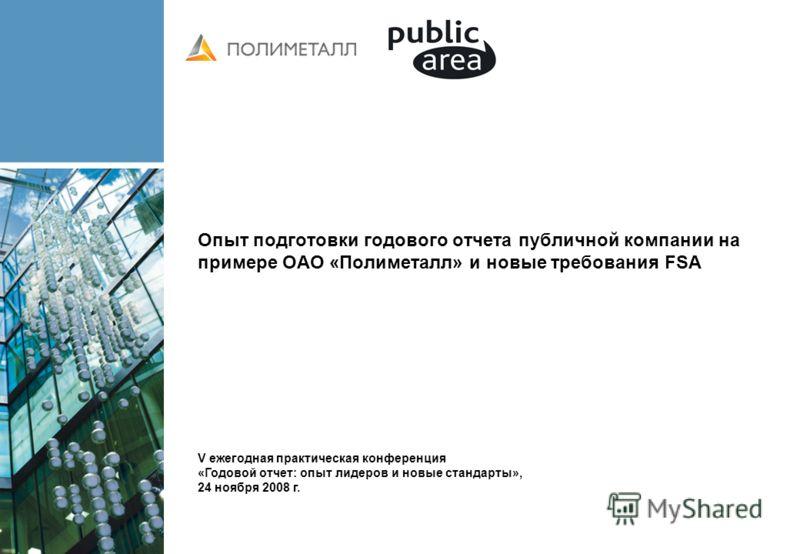 Опыт подготовки годового отчета публичной компании на примере ОАО «Полиметалл» и новые требования FSA V ежегодная практическая конференция «Годовой отчет: опыт лидеров и новые стандарты», 24 ноября 2008 г.