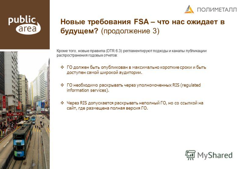 Новые требования FSA – что нас ожидает в будущем? (продолжение 3) Кроме того, новые правила (DTR 6.3) регламентируют подходы и каналы публикации распространения годовых отчетов: ГО должен быть опубликован в максимально короткие сроки и быть доступен