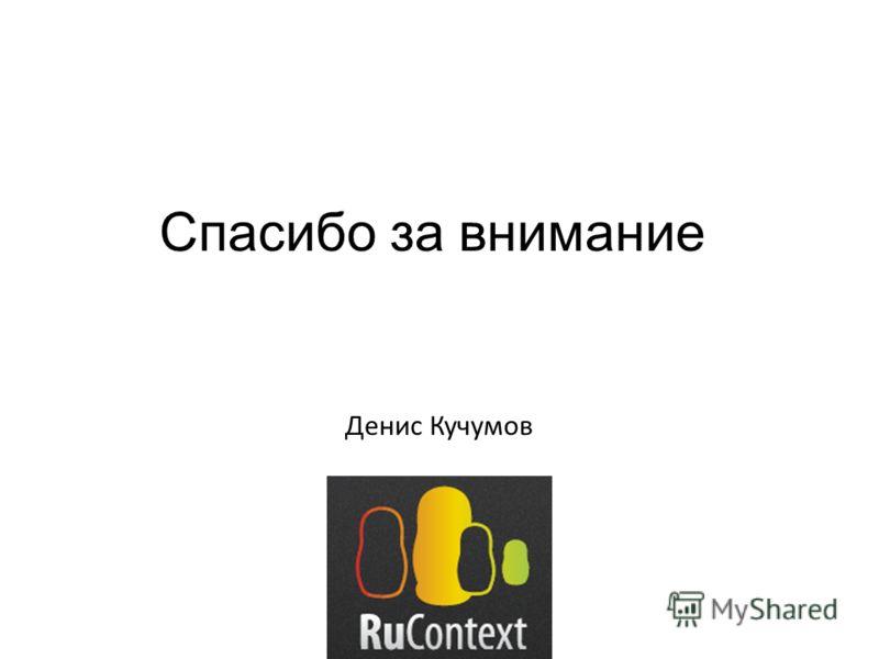 Спасибо за внимание Денис Кучумов