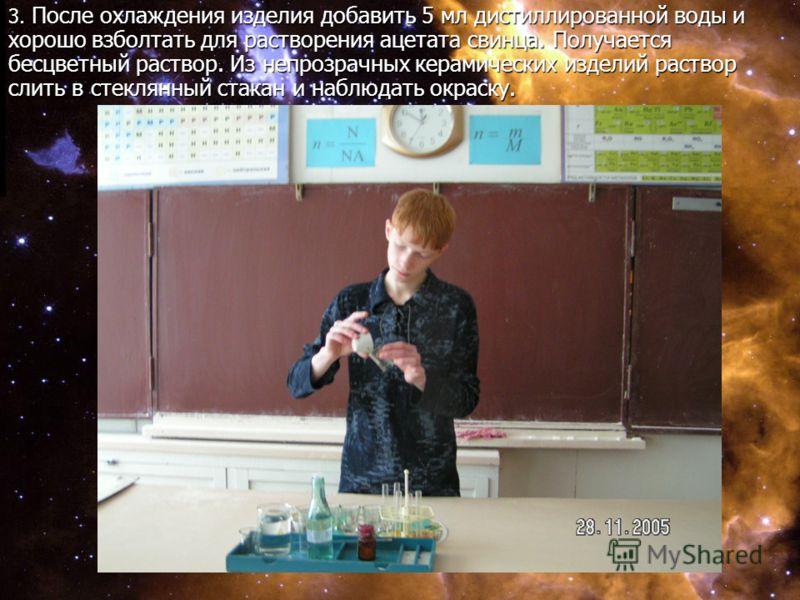 3. После охлаждения изделия добавить 5 мл дистиллированной воды и хорошо взболтать для растворения ацетата свинца. Получается бесцветный раствор. Из непрозрачных керамических изделий раствор слить в стеклянный стакан и наблюдать окраску.