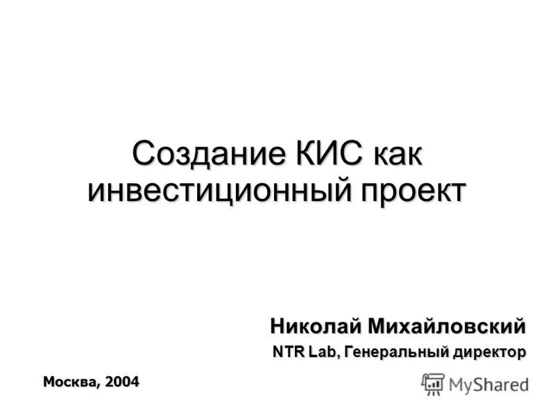 Создание КИС как инвестиционный проект Николай Михайловский NTR Lab, Генеральный директор Москва, 2004