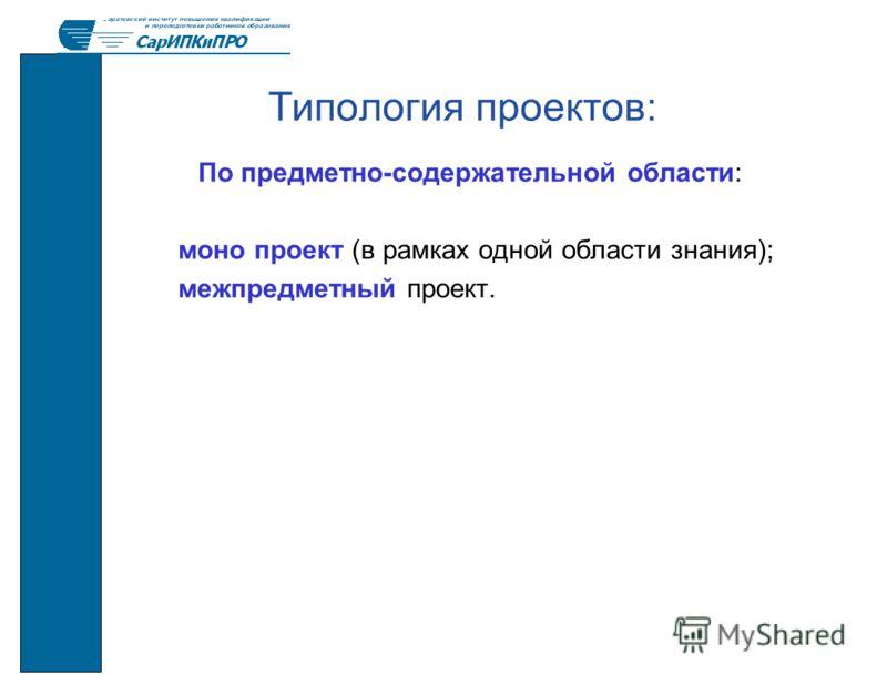 Типология проектов: По предметно-содержательной области: моно проект (в рамках одной области знания); межпредметный проект.
