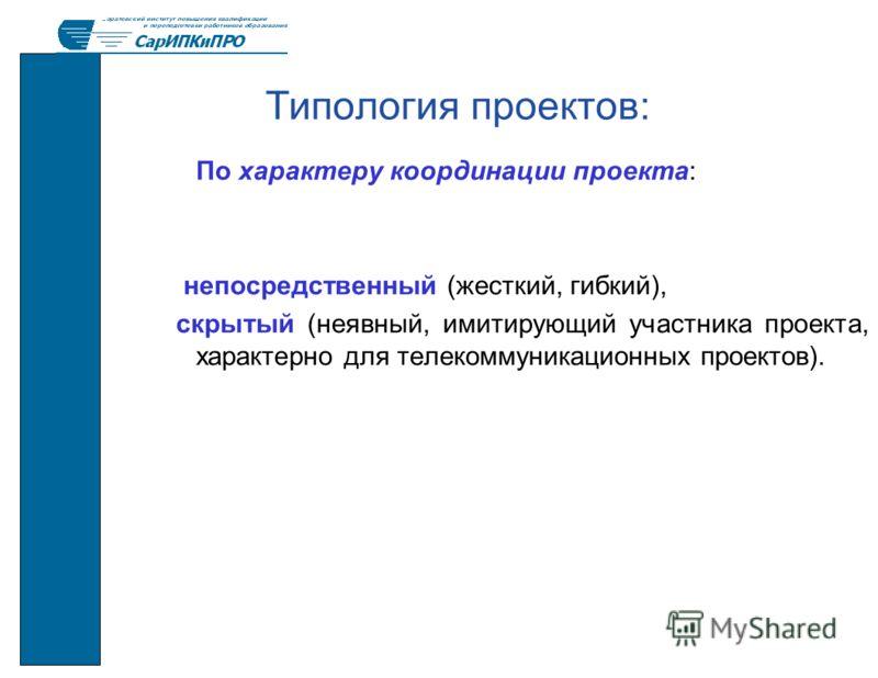Типология проектов: По характеру координации проекта: непосредственный (жесткий, гибкий), скрытый (неявный, имитирующий участника проекта, характерно для телекоммуникационных проектов).