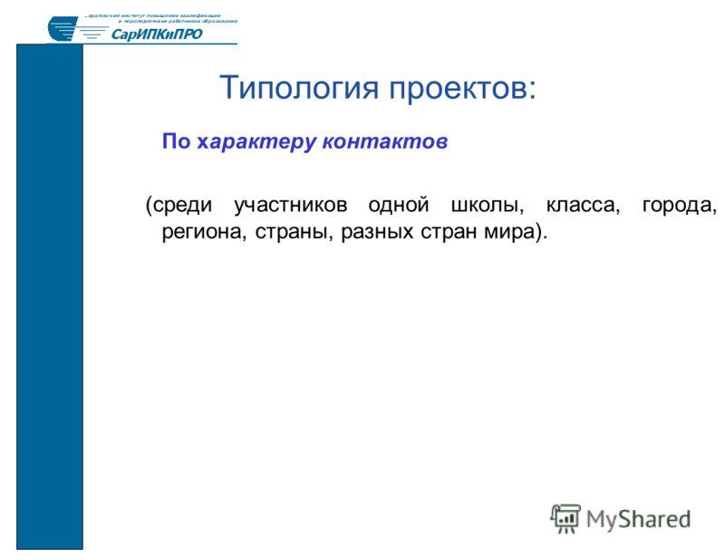 Типология проектов: По характеру контактов (среди участников одной школы, класса, города, региона, страны, разных стран мира).