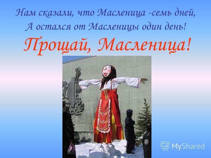 Нам сказали, что Масленица -семь дней, А остался от Масленицы один день! Прощай, Масленица!