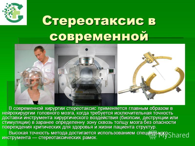 Стереотаксис в современной хирургии В современной хирургии стереотаксис применяется главным образом в нейрохирургии головного мозга, когда требуется исключительная точность доставки инструмента хирургического воздействия (биопсии, деструкции или стим