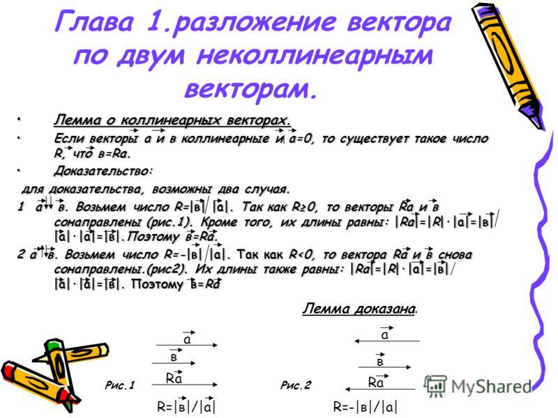 Глава 1.разложение вектора по двум неколлинеарным векторам. Лемма о коллинеарных векторах.Лемма о коллинеарных векторах. Если векторы а и в коллинеарные и а=0, то существует такое число R, что в=Rа.Если векторы а и в коллинеарные и а=0, то существует