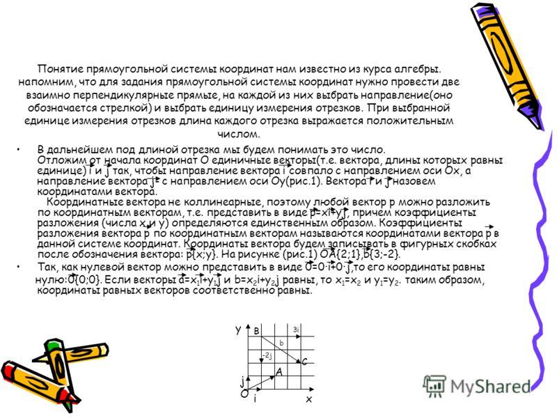Понятие прямоугольной системы координат нам известно из курса алгебры. напомним, что для задания прямоугольной системы координат нужно провести две взаимно перпендикулярные прямые, на каждой из них выбрать направление(оно обозначается стрелкой) и выб