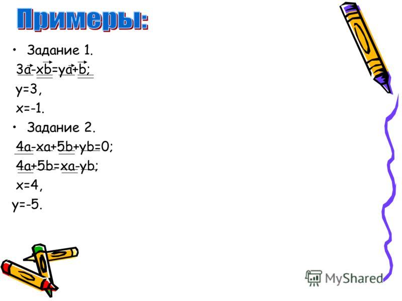 Задание 1. 3a-xb=ya+b; y=3, x=-1. Задание 2. 4a-xa+5b+yb=0; 4a+5b=xa-yb; x=4, y=-5.