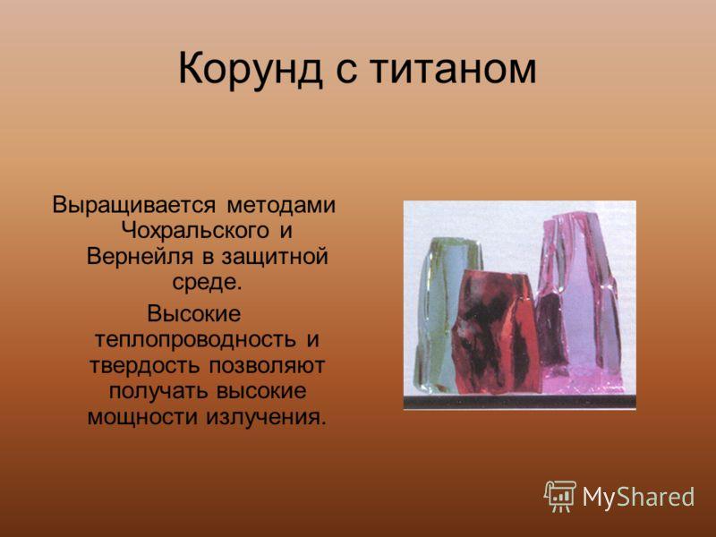 Корунд с титаном Выращивается методами Чохральского и Вернейля в защитной среде. Высокие теплопроводность и твердость позволяют получать высокие мощности излучения.