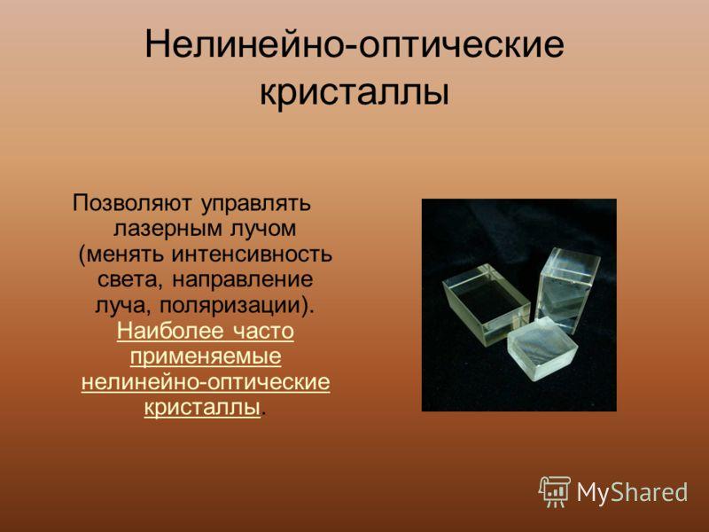 Нелинейно-оптические кристаллы Позволяют управлять лазерным лучом (менять интенсивность света, направление луча, поляризации). Наиболее часто применяемые нелинейно-оптические кристаллы. Наиболее часто применяемые нелинейно-оптические кристаллы