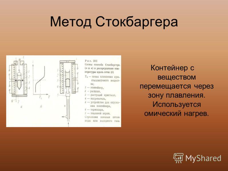 Метод Стокбаргера Контейнер с веществом перемещается через зону плавления. Используется омический нагрев.