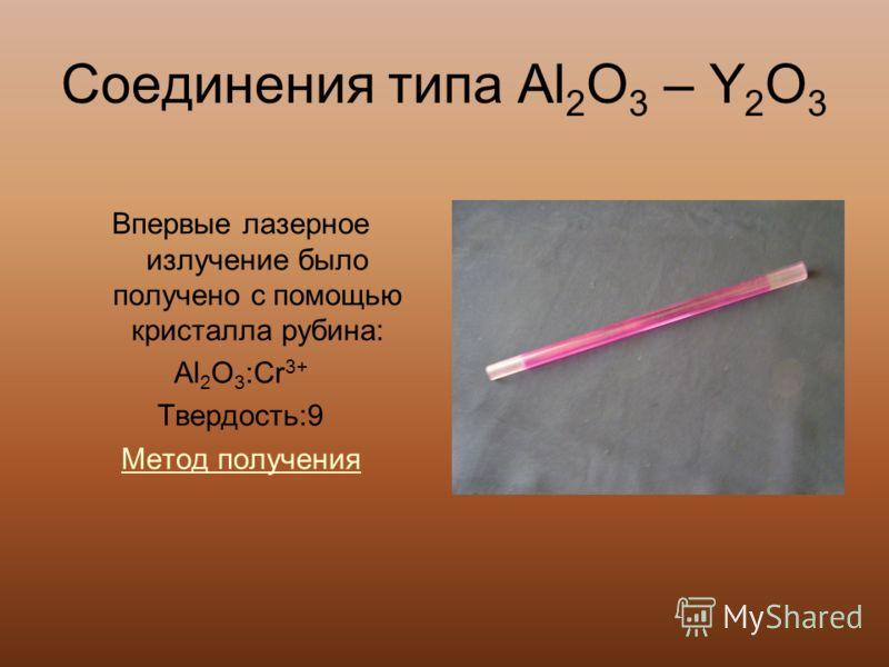 Соединения типа Al 2 O 3 – Y 2 O 3 Впервые лазерное излучение было получено с помощью кристалла рубина: Al 2 O 3 :Cr 3+ Твердость:9 Метод получения