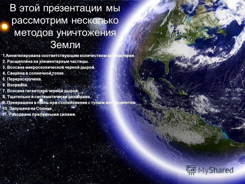 В этой презентации мы рассмотрим несколько методов уничтожения Земли 1.Аннигилирована соответствующим количеством антиматерии. 2. Расщеплена на элементарные частицы. 3. Всосана микроскопической черной дырой. 4. Сварена в солнечной топке. 5. Перераскр