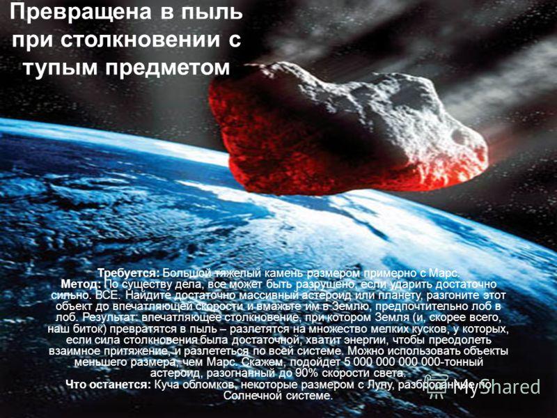 Превращена в пыль при столкновении с тупым предметом Требуется: Большой тяжелый камень размером примерно с Марс. Метод: По существу дела, все может быть разрушено, если ударить достаточно сильно. ВСЕ. Найдите достаточно массивный астероид или планету