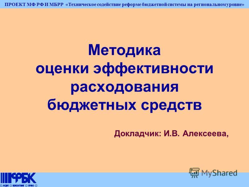 ПРОЕКТ МФ РФ И МБРР «Техническое содействие реформе бюджетной системы на региональном уровне» Методика оценки эффективности расходования бюджетных средств Докладчик: И.В. Алексеева,