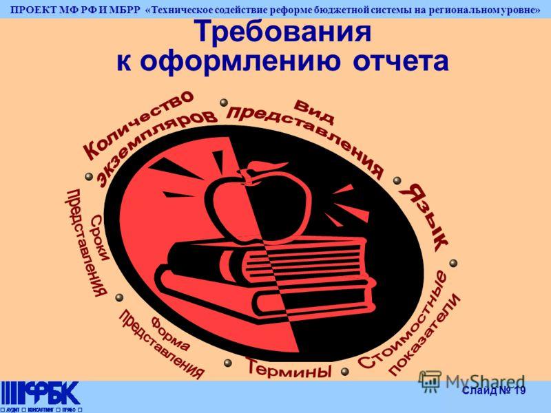 ПРОЕКТ МФ РФ И МБРР «Техническое содействие реформе бюджетной системы на региональном уровне» Слайд 19 Требования к оформлению отчета