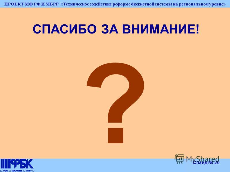 ПРОЕКТ МФ РФ И МБРР «Техническое содействие реформе бюджетной системы на региональном уровне» Слайд 20 СПАСИБО ЗА ВНИМАНИЕ! ?