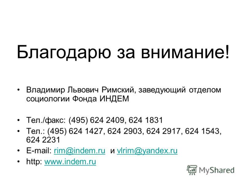 Благодарю за внимание! Владимир Львович Римский, заведующий отделом социологии Фонда ИНДЕМ Тел./факс: (495) 624 2409, 624 1831 Тел.: (495) 624 1427, 624 2903, 624 2917, 624 1543, 624 2231 E-mail: rim@indem.ru и vlrim@yandex.rurim@indem.ruvlrim@yandex