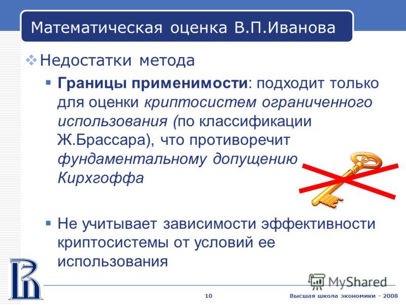 Высшая школа экономики - 200810 Математическая оценка В.П.Иванова Недостатки метода Границы применимости: подходит только для оценки криптосистем ограниченного использования (по классификации Ж.Брассара), что противоречит фундаментальному допущению К