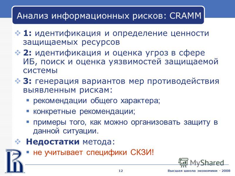 Высшая школа экономики - 200812 Анализ информационных рисков: CRAMM 1: идентификация и определение ценности защищаемых ресурсов 2: идентификация и оценка угроз в сфере ИБ, поиск и оценка уязвимостей защищаемой системы 3: генерация вариантов мер проти