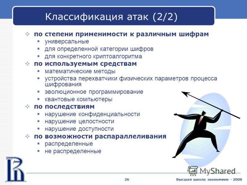 Высшая школа экономики - 200826 Классификация атак (2/2) по степени применимости к различным шифрам универсальные для определенной категории шифров для конкретного криптоалгоритма по используемым средствам математические методы устройства перехватчик