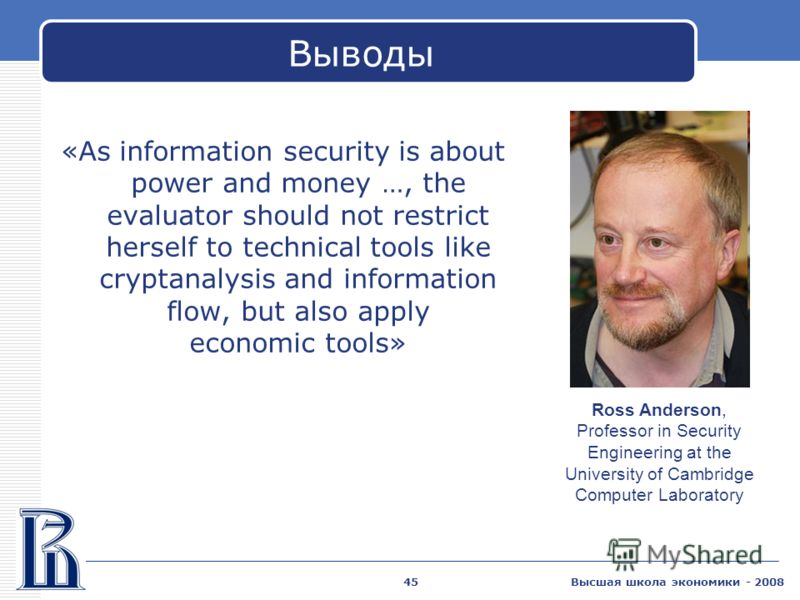 Высшая школа экономики - 200845 Выводы «As information security is about power and money …, the evaluator should not restrict herself to technical tools like cryptanalysis and information flow, but also apply economic tools» Ross Anderson, Professor