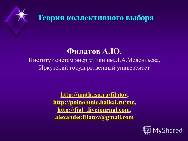 Теория коллективного выбора Филатов А.Ю. Институт систем энергетики им.Л.А.Мелентьева, Иркутский государственный университет http://math.isu.ru/filatovhttp://math.isu.ru/filatov, http://polnolunie.baikal.ru/mehttp://polnolunie.baikal.ru/me, http://fi
