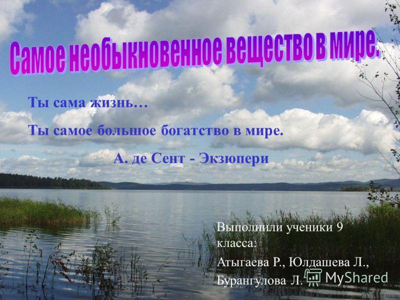 Выполнили ученики 9 класса: Атыгаева Р., Юлдашева Л., Бурангулова Л. Ты сама жизнь… Ты самое большое богатство в мире. А. де Сент - Экзюпери