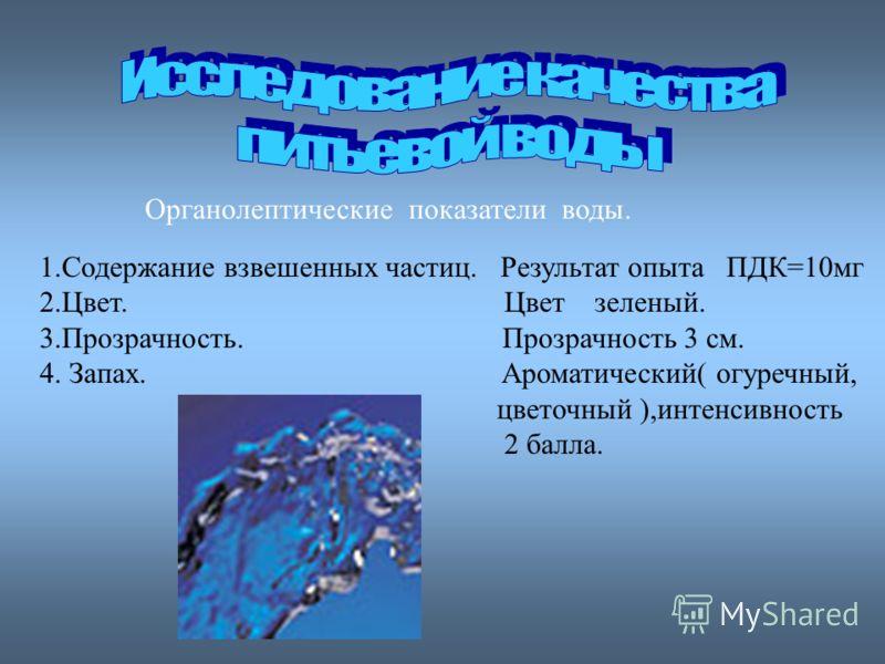 1.Содержание взвешенных частиц. Результат опыта ПДК=10мг 2.Цвет. Цвет зеленый. 3.Прозрачность. Прозрачность 3 см. 4. Запах. Ароматический( огуречный, цветочный ),интенсивность 2 балла. Органолептические показатели воды.