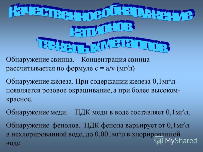 Обнаружение свинца. Концентрация свинца рассчитывается по формуле с = а/v (мг/л) Обнаружение железа. При содержании железа 0,1мг\л появляется розовое окрашивание, а при более высоком- красное. Обнаружение меди. ПДК меди в воде составляет 0,1мг\л. Обн