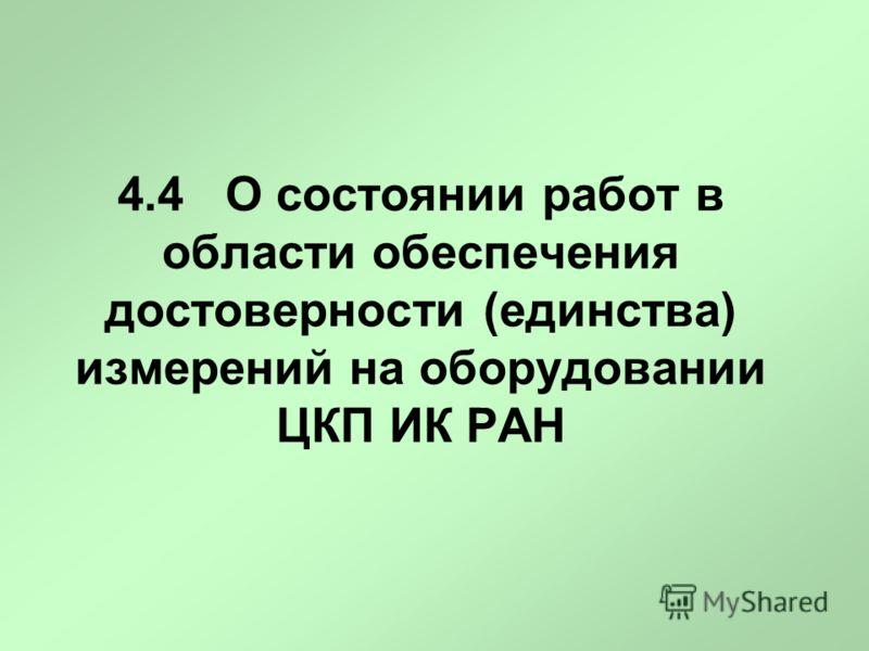 4.4 О состоянии работ в области обеспечения достоверности (единства) измерений на оборудовании ЦКП ИК РАН