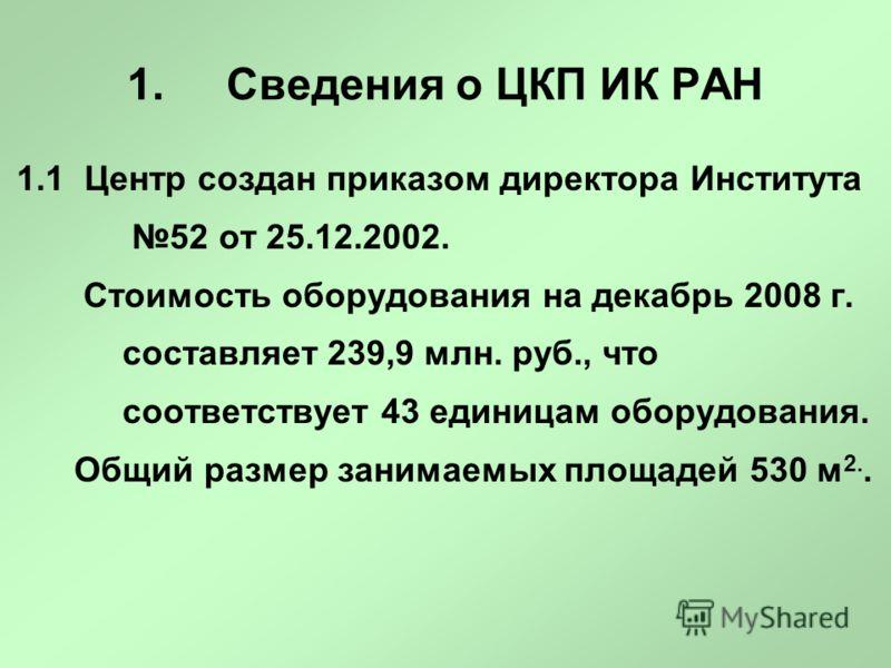 1. Сведения о ЦКП ИК РАН 1.1 Центр создан приказом директора Института 52 от 25.12.2002. Стоимость оборудования на декабрь 2008 г. составляет 239,9 млн. руб., что соответствует 43 единицам оборудования. Общий размер занимаемых площадей 530 м 2..